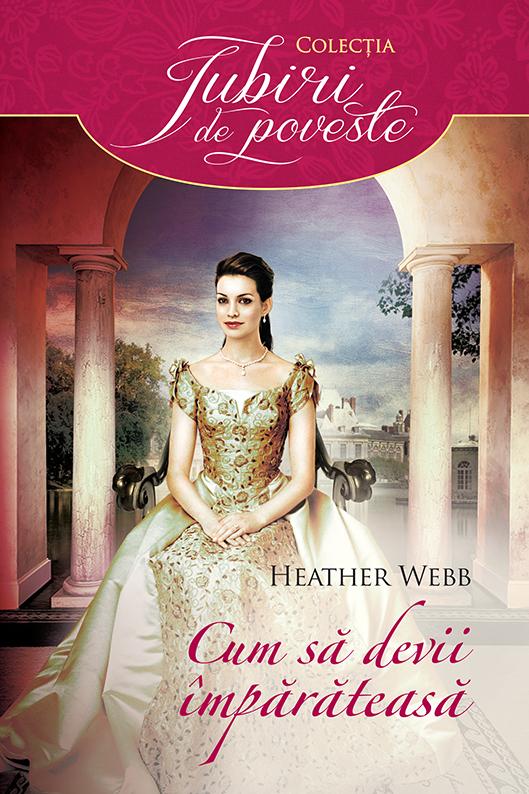Cum sa devii imparateasa - Heather Webb - Colectia Iubiri de poveste