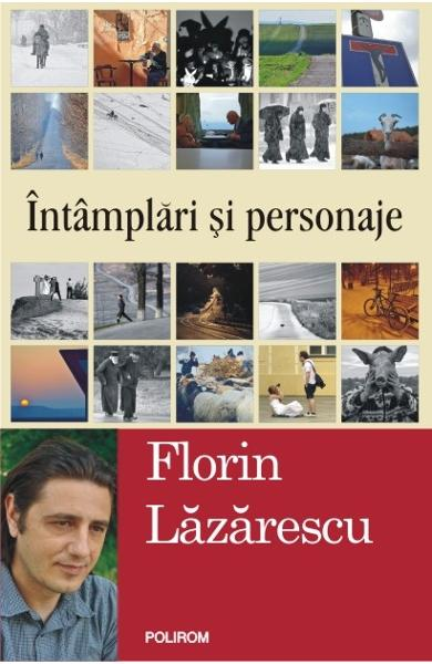 Intamplari si personaje | Florin Lazarescu | Editura Polirom