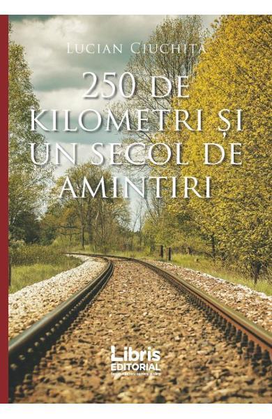 250 de kilometri şi un secol de amintiri de Lucian Ciuchiţă