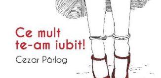 Ce mult te-am iubit! de Cezar Pârlog-Libris Editorial-recenzie