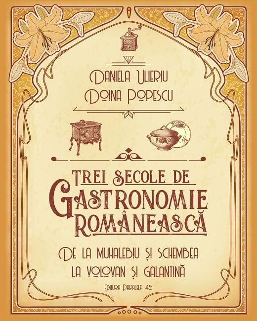 Trei secole de gastronomie românească - Daniela Ulieriu - Doina Popescu