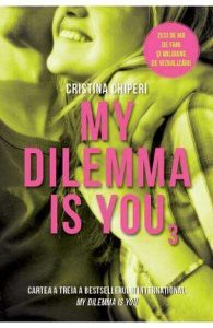 My dilemma is you - Cristina Chiperi -(volumul 3) - Editura Litera