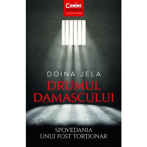 Drumul Damascului. Spovedania unui fost torționar de Doina Jela