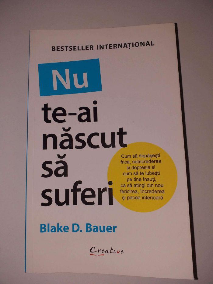 Nu te-ai născut să suferi de Blake D. Bauer
