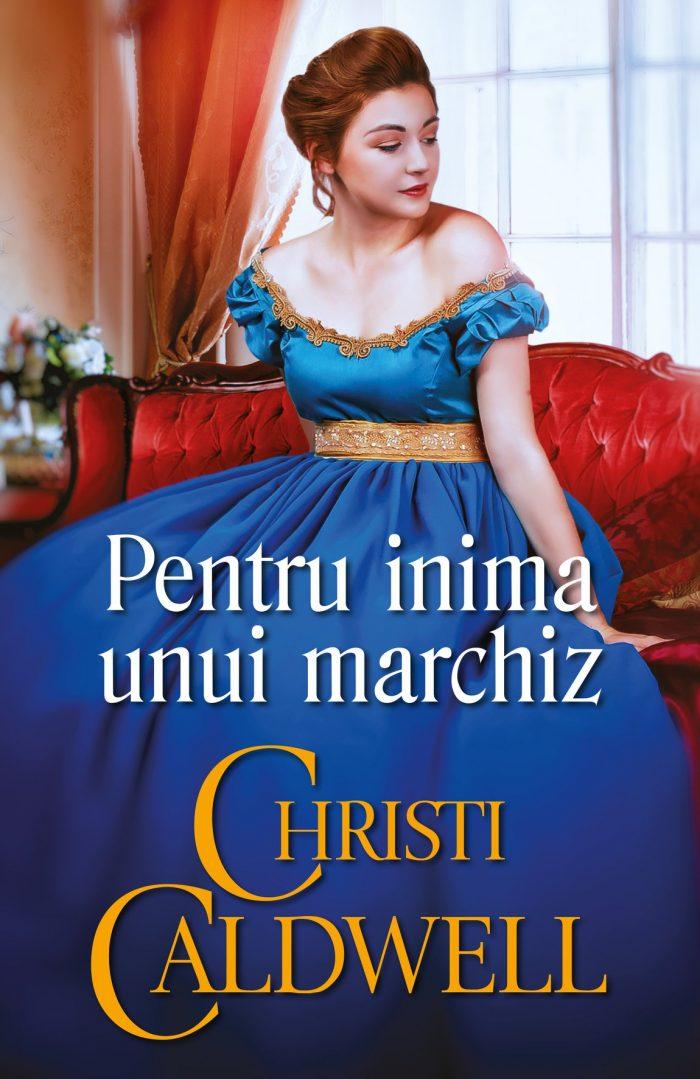 PENTRU INIMA UNUI MARCHIZ - Christi Caldwell - Colecția Iubiri de poveste - seria Fete și secrete