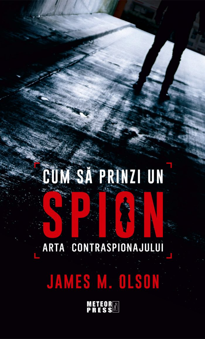 Cum să prinzi un spion. Arta contraspionajului de James M Olson - Meteor Press
